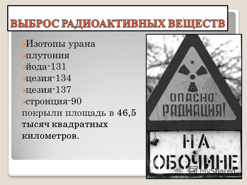 Изотопы урана плутония йода-131 цезия-134 цезия-137 стронция-90 покрыли площадь в 46,5 тысяч квадратных километров. 8