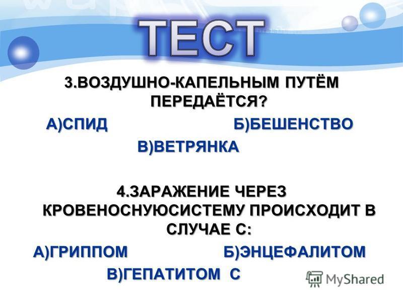 3.ВОЗДУШНО-КАПЕЛЬНЫМ ПУТЁМ ПЕРЕДАЁТСЯ? А)СПИД Б)БЕШЕНСТВО А)СПИД Б)БЕШЕНСТВО В)ВЕТРЯНКА В)ВЕТРЯНКА 4. ЗАРАЖЕНИЕ ЧЕРЕЗ КРОВЕНОСНУЮСИСТЕМУ ПРОИСХОДИТ В СЛУЧАЕ С: А)ГРИППОМ Б)ЭНЦЕФАЛИТОМ А)ГРИППОМ Б)ЭНЦЕФАЛИТОМ В)ГЕПАТИТОМ С В)ГЕПАТИТОМ С