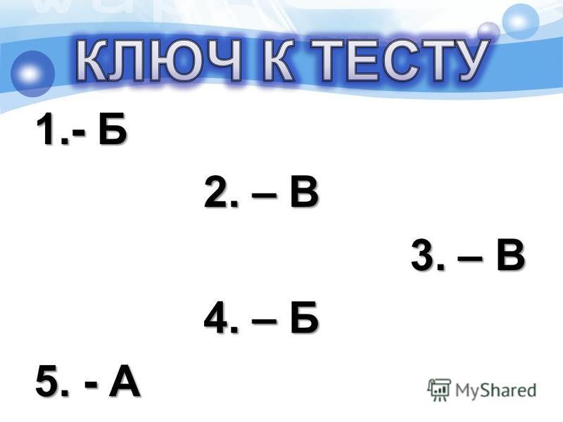 1.- Б 2. – В 2. – В 3. – В 3. – В 4. – Б 4. – Б 5. - А