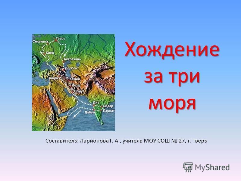 Хождение за три моря Составитель: Ларионова Г. А., учитель МОУ СОШ 27, г. Тверь