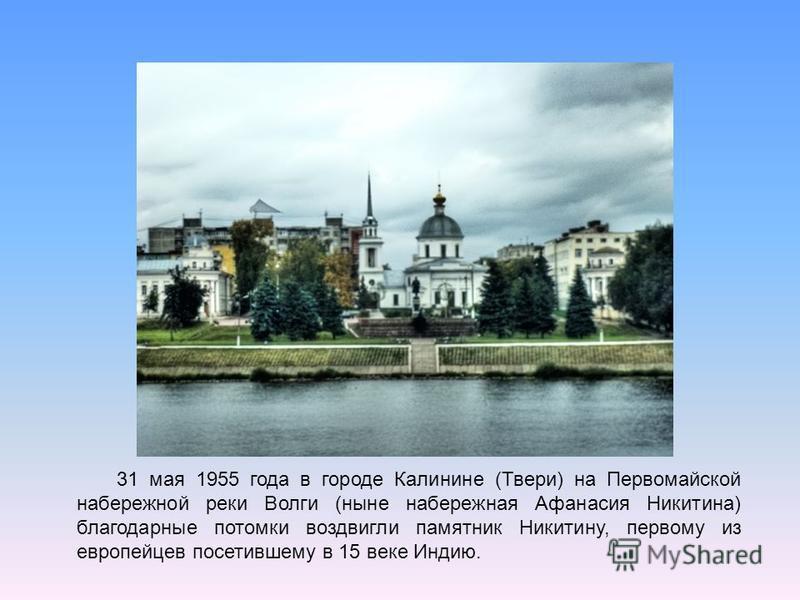 31 мая 1955 года в городе Калинине (Твери) на Первомайской набережной реки Волги (ныне набережная Афанасия Никитина) благодарные потомки воздвигли памятник Никитину, первому из европейцев посетившему в 15 веке Индию.