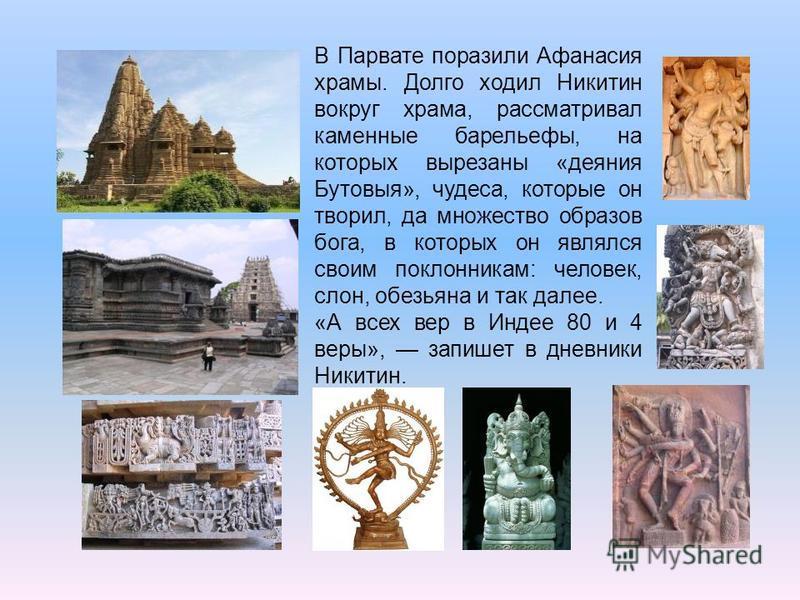 В Парвате поразили Афанасия храмы. Долго ходил Никитин вокруг храма, рассматривал каменные барельефы, на которых вырезаны «деяния Бутовыя», чудеса, которые он творил, да множество образов бога, в которых он являлся своим поклонникам: человек, слон, о
