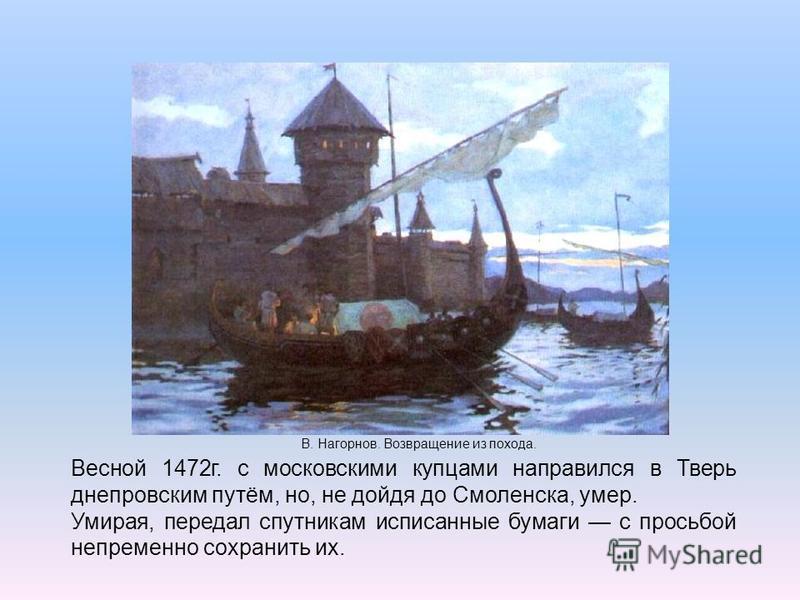 В. Нагорнов. Возвращение из похода. Весной 1472 г. с московскими купцами направился в Тверь днепровским путём, но, не дойдя до Смоленска, умер. Умирая, передал спутникам исписанные бумаги с просьбой непременно сохранить их.
