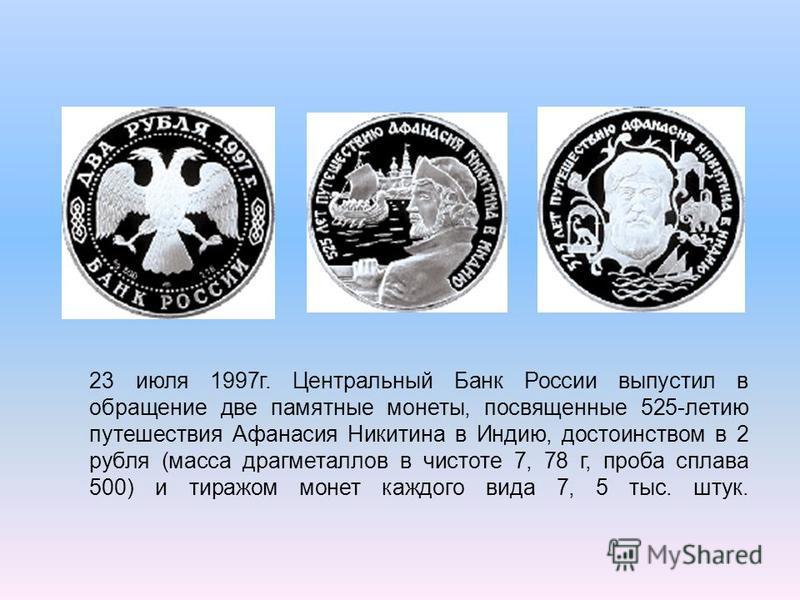 23 июля 1997 г. Центральный Банк России выпустил в обращение две памятные монеты, посвященные 525-летию путешествия Афанасия Никитина в Индию, достоинством в 2 рубля (масса драгметаллов в чистоте 7, 78 г, проба сплава 500) и тиражом монет каждого вид