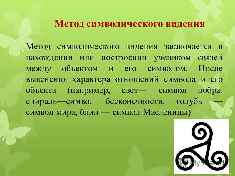 Метод символического видения Метод символического видения заключается в нахождении или построении учеником связей между объектом и его символом. После выяснения характера отношений символа и его объекта (например, свет символ добра, спираль символ бе