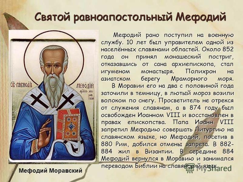 Мефодий Моравский Святой равноапостольный Мефодий Мефодий рано поступил на военную службу. 10 лет был управителем одной из населённых славянами областей. Около 852 года он принял монашеский постриг, отказавшись от сана архиепископа, стал игуменом мон