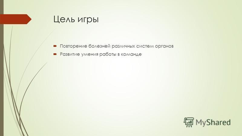 Цель игры Повторение болезней различных систем органов Развитие умения работы в команде