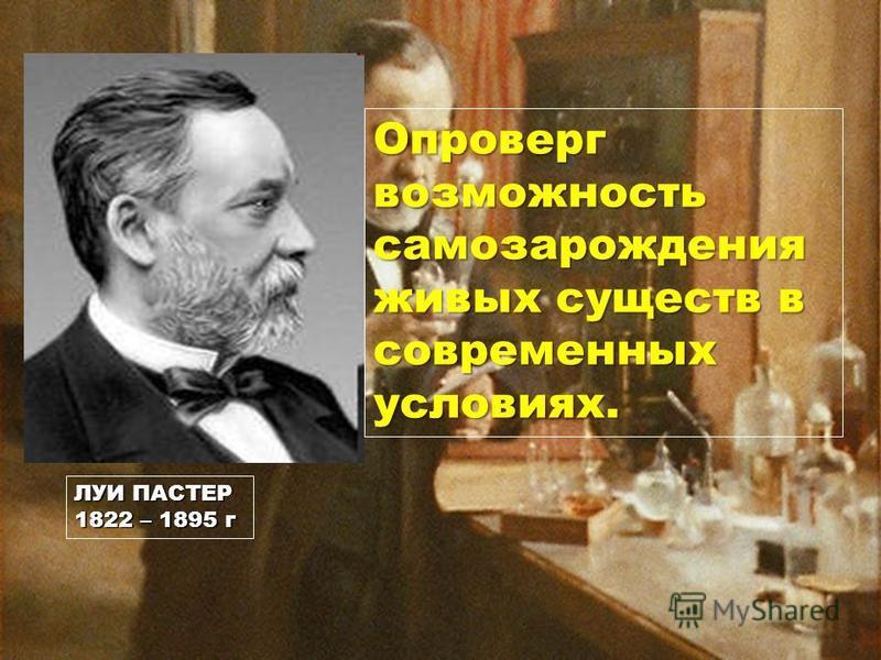 ЛУИ ПАСТЕР 1822 – 1895 г Опроверг возможность самозарождения живых существ в современных условиях.