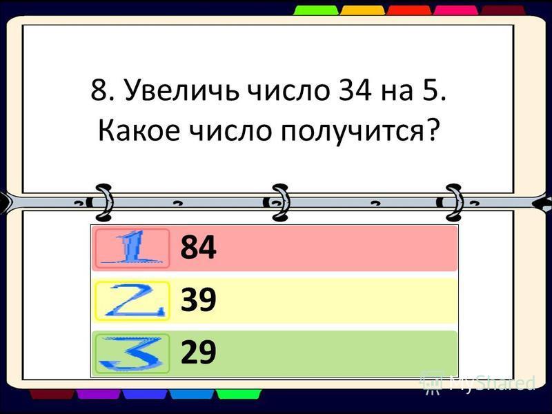 8. Увеличь число 34 на 5. Какое число получится? 84 39 29