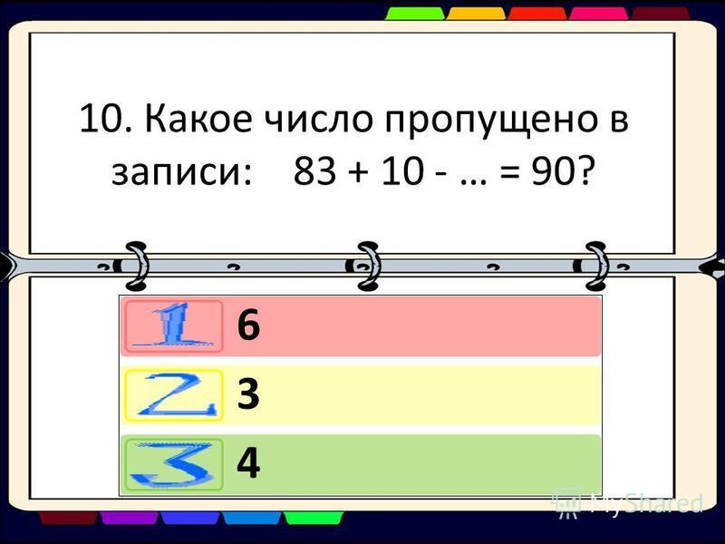 10. Какое число пропущено в записи: 83 + 10 - … = 90? 6 3 4