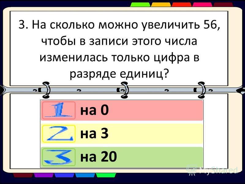 3. На сколько можно увеличить 56, чтобы в записи этого числа изменилась только цифра в разряде единиц? на 0 на 3 на 20