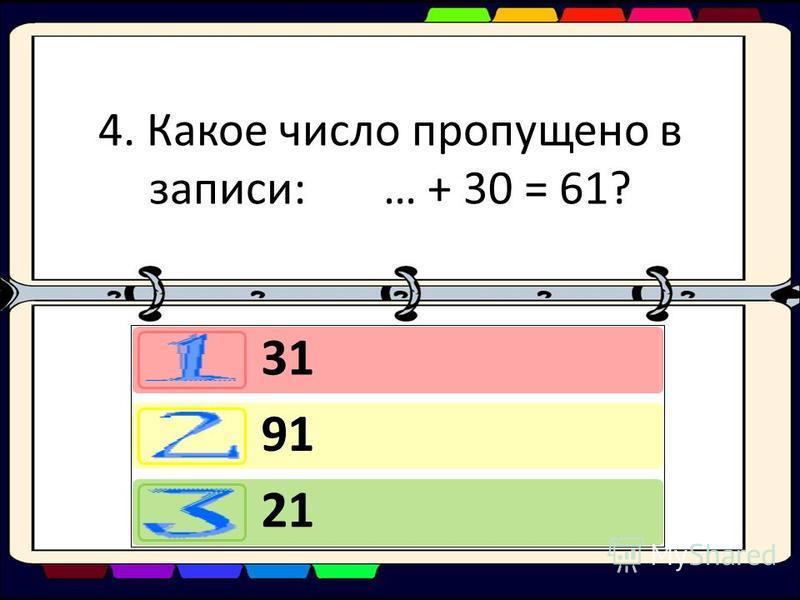 4. Какое число пропущено в записи: … + 30 = 61? 31 91 21