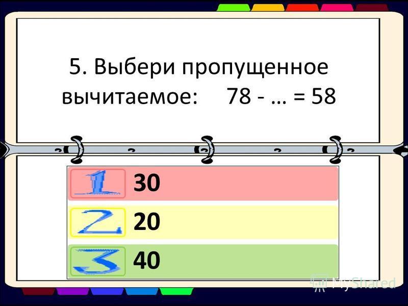 5. Выбери пропущенное вычитаемое: 78 - … = 58 30 20 40