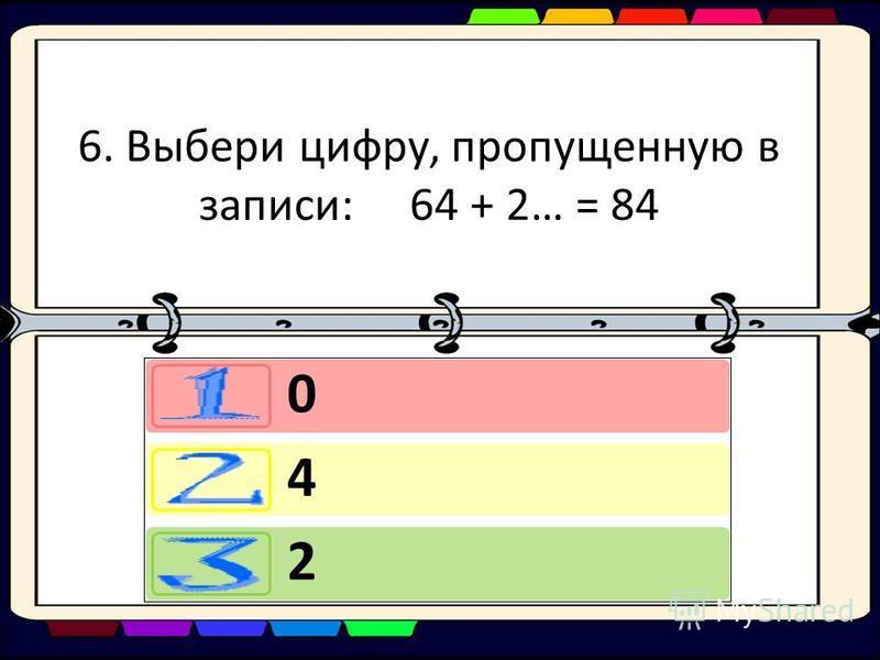6. Выбери цифру, пропущенную в записи: 64 + 2… = 84 0 4 2