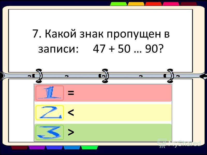 7. Какой знак пропущен в записи: 47 + 50 … 90? = < >
