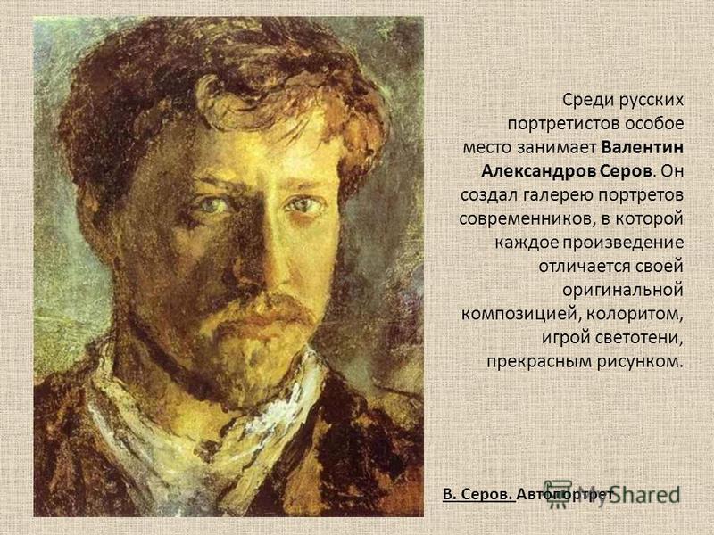 Среди русских портретистов особое место занимает Валентин Александров Серов. Он создал галерею портретов современников, в которой каждое произведение отличается своей оригинальной композицией, колоритом, игрой светотени, прекрасным рисунком. В. Серов