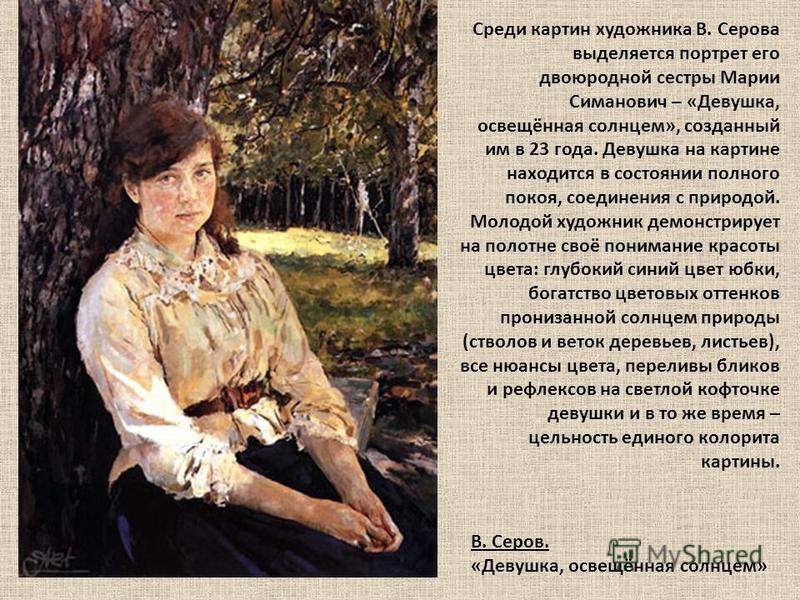 Среди картин художника В. Серова выделяется портрет его двоюродной сестры Марии Симанович – «Девушка, освещённая солнцем», созданный им в 23 года. Девушка на картине находится в состоянии полного покоя, соединения с природой. Молодой художник демонст