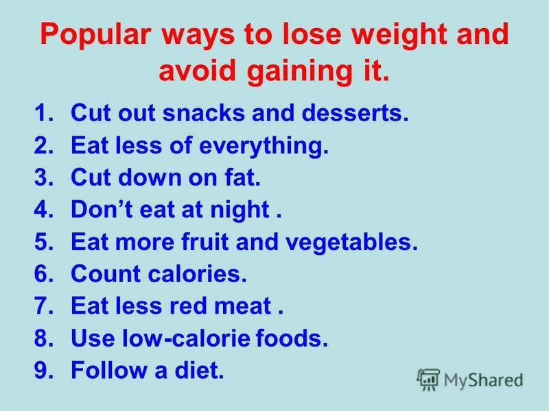 Popular ways to lose weight and avoid gaining it. 1. Cut out snacks and desserts. 2. Eat less of everything. 3. Cut down on fat. 4. Dont eat at night. 5. Eat more fruit and vegetables. 6. Count calories. 7. Eat less red meat. 8. Use low-calorie foods