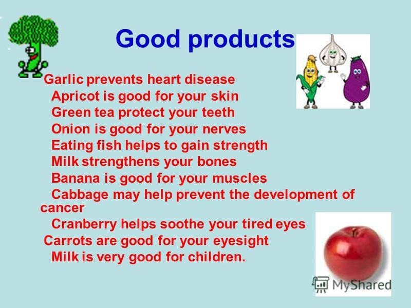 Good products Garlic prevents heart disease Apricot is good for your skin Green tea protect your teeth Onion is good for your nerves Eating fish helps to gain strength Milk strengthens your bones Banana is good for your muscles Cabbage may help preve