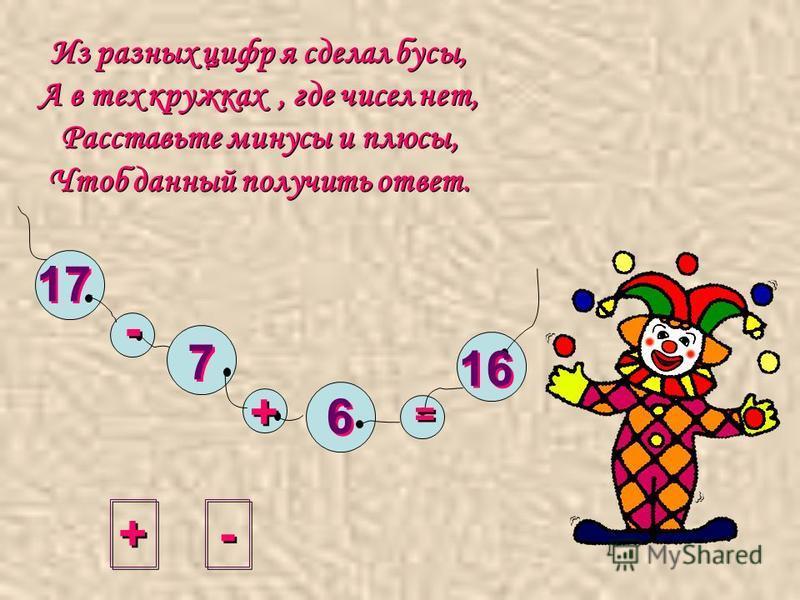 Из разных цифр я сделал бусы, А в тех кружках, где чисел нет, Расставьте минусы и плюсы, Чтоб данный получить ответ. + + - - = = 17 7 7 6 6 16 - -