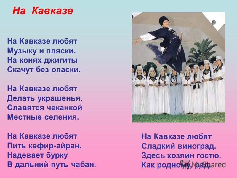 На Кавказе любят Музыку и пляски. На конях джигиты Скачут без опаски. На Кавказе любят Делать украшенья. Славятся чеканкой Местные селения. На Кавказе любят Пить кефир-айран. Надевает бурку В дальний путь чабан. На Кавказе любят Сладкий виноград. Зде