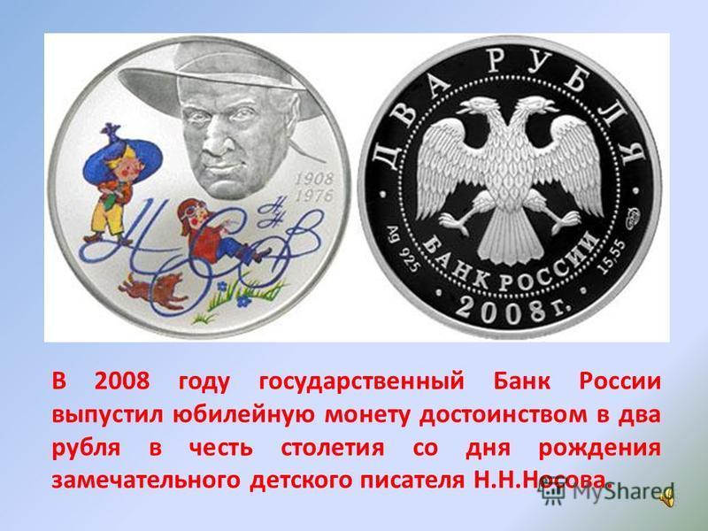 В 2008 году государственный Банк России выпустил юбилейную монету достоинством в два рубля в честь столетия со дня рождения замечательного детского писателя Н.Н.Носова.