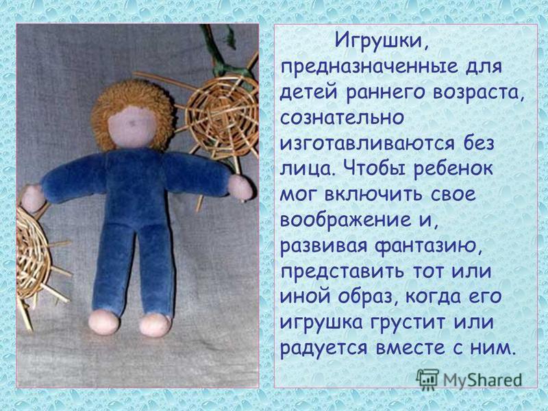 Игрушки, предназначенные для детей раннего возраста, сознательно изготавливаются без лица. Чтобы ребенок мог включить свое воображение и, развивая фантазию, представить тот или иной образ, когда его игрушка грустит или радуется вместе с ним.