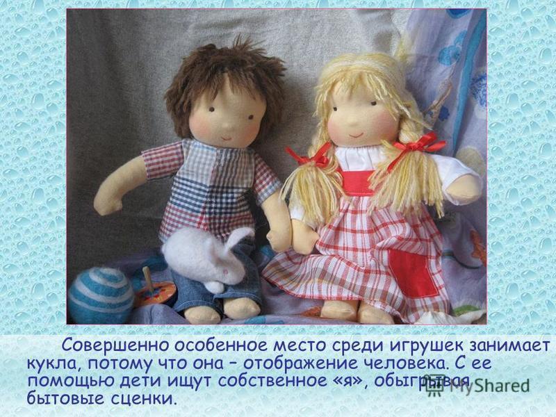 Совершенно особенное место среди игрушек занимает кукла, потому что она – отображение человека. С ее помощью дети ищут собственное «я», обыгрывая бытовые сценки.