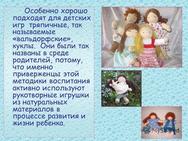 Особенно хорошо подходят для детских игр тряпичные, так называемые «вальдорфские», куклы. Они были так названы в среде родителей, потому, что именно приверженцы этой методики воспитания активно используют рукотворные игрушки из натуральных материалов