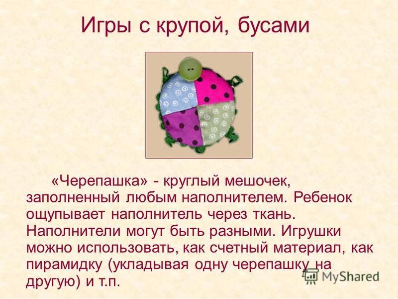 Игры с крупой, бусами «Черепашка» - круглый мешочек, заполненный любым наполнителем. Ребенок ощупывает наполнитель через ткань. Наполнители могут быть разными. Игрушки можно использовать, как счетный материал, как пирамидку (укладывая одну черепашку