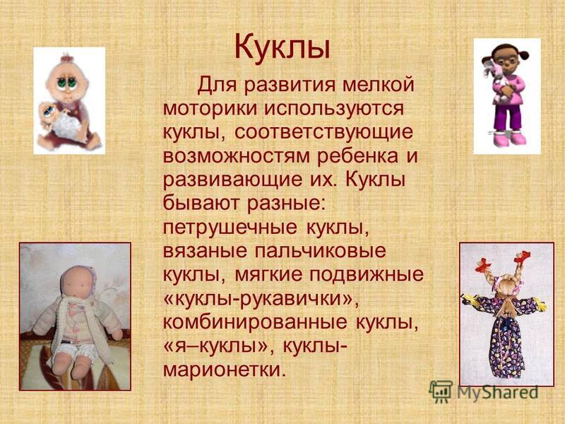 Куклы Для развития мелкой моторики используются куклы, соответствующие возможностям ребенка и развивающие их. Куклы бывают разные: петрушечные куклы, вязаные пальчиковые куклы, мягкие подвижные «куклы-рукавички», комбинированные куклы, «я–куклы», кук