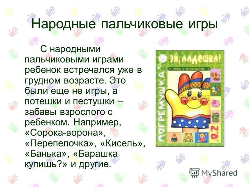 Народные пальчиковые игры С народными пальчиковыми играми ребенок встречался уже в грудном возрасте. Это были еще не игры, а потешки и пастушки – забавы взрослого с ребенком. Например, «Сорока-ворона», «Перепелочка», «Кисель», «Банька», «Барашка купи