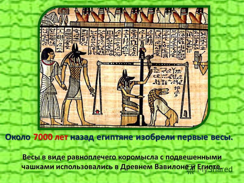 Около 7000 лет назад египтяне изобрели первые весы. Весы в виде равноплечего коромысла с подвешенными чашками использовались в Древнем Вавилоне и Египте.