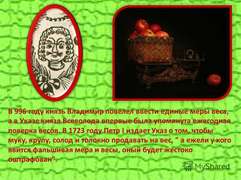 В 996 году князь Владимир повелел ввести единые меры веса, а в Указе князя Всеволода впервые была упомянута ежегодная поверка весов. В 1723 году Петр I издает Указ о том, чтобы муку, крупу, солод и толокно продавать на вес,