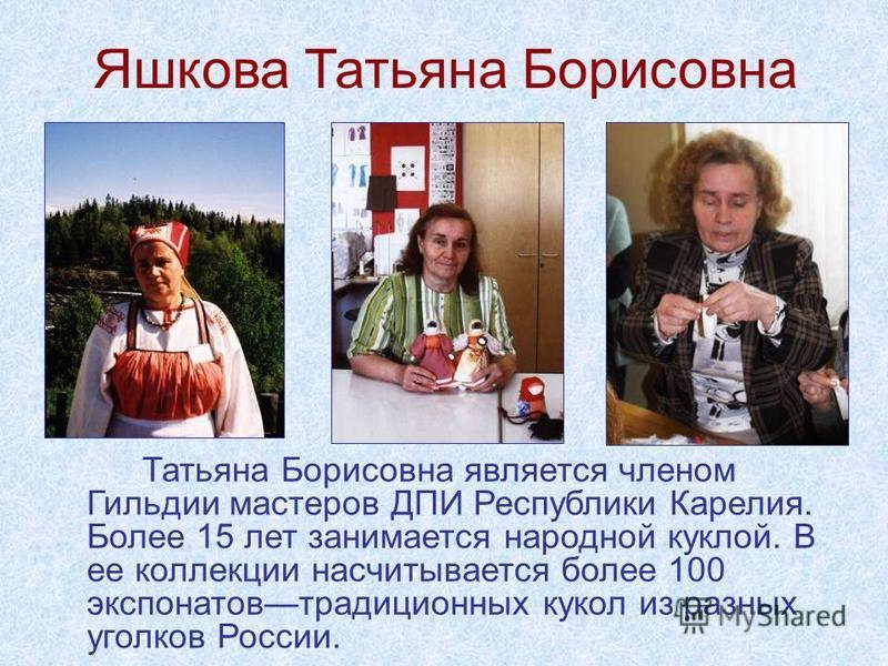 Яшкова Татьяна Борисовна Татьяна Борисовна является членом Гильдии мастеров ДПИ Республики Карелия. Более 15 лет занимается народной куклой. В ее коллекции насчитывается более 100 экспонатов традиционных кукол из разных уголков России.