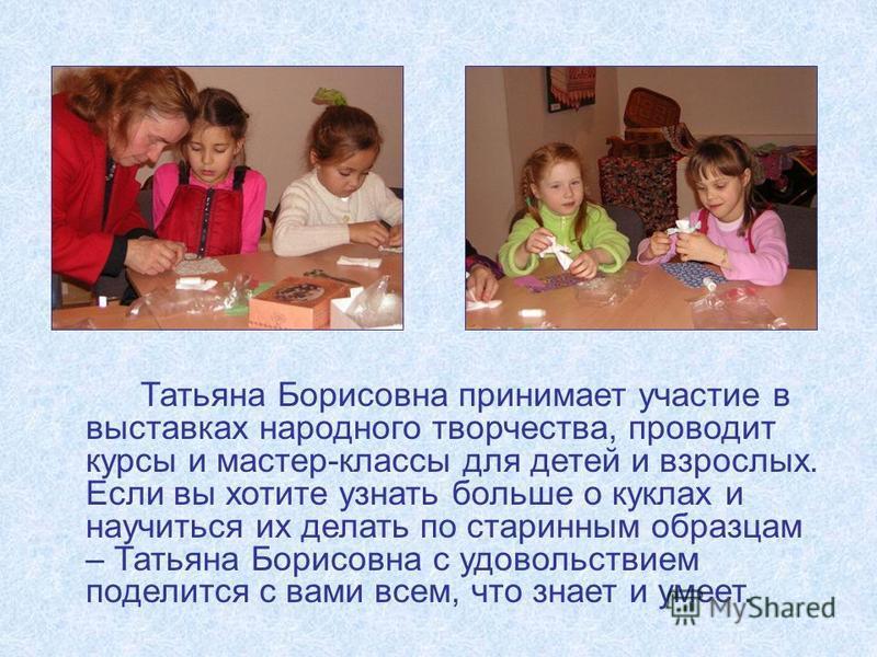 Татьяна Борисовна принимает участие в выставках народного творчества, проводит курсы и мастер-классы для детей и взрослых. Если вы хотите узнать больше о куклах и научиться их делать по старинным образцам – Татьяна Борисовна с удовольствием поделится