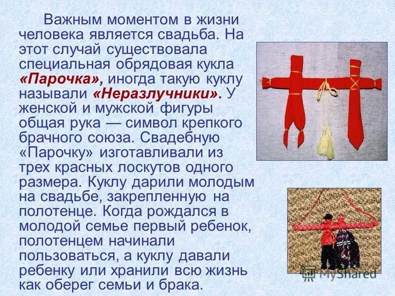 Важным моментом в жизни человека является свадьба. На этот случай существовала специальная обрядовая кукла «Парочка», иногда такую куклу называли «Неразлучники». У женской и мужской фигуры общая рука символ крепкого брачного союза. Свадебную «Парочку