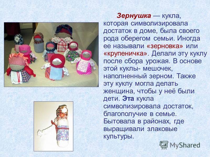 Зернушка кукла, которая символизировала достаток в доме, была своего рода оберегом семьи. Иногда ее называли «зерновка» или «крупеничка». Делали эту куклу после сбора урожая. В основе этой куклы- мешочек, наполненный зерном. Также эту куклу могла дел