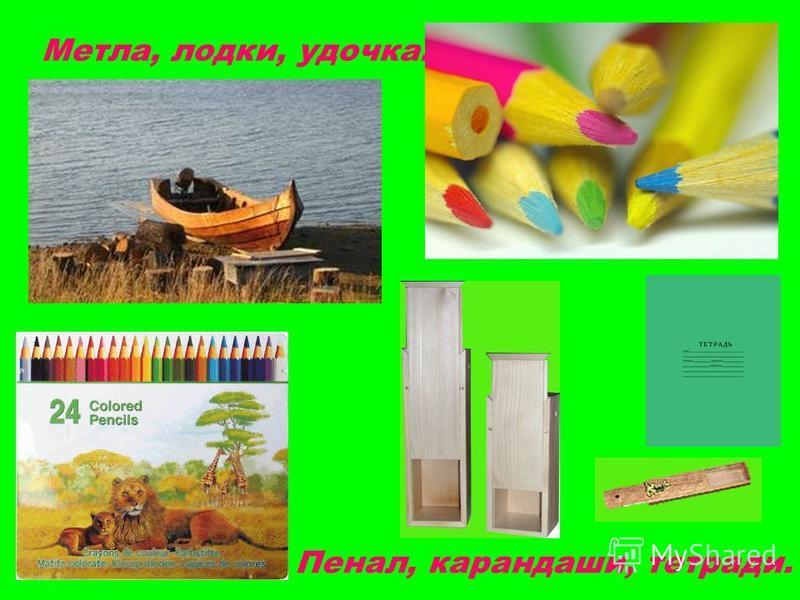 Метла, лодки, удочка. Пенал, карандаши, тетради.