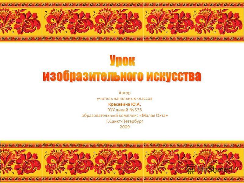 Автор учитель начальных классов Красавина Ю.А. ГОУ лицей 533 образовательный комплекс «Малая Охта» Г.Санкт-Петербург 2009