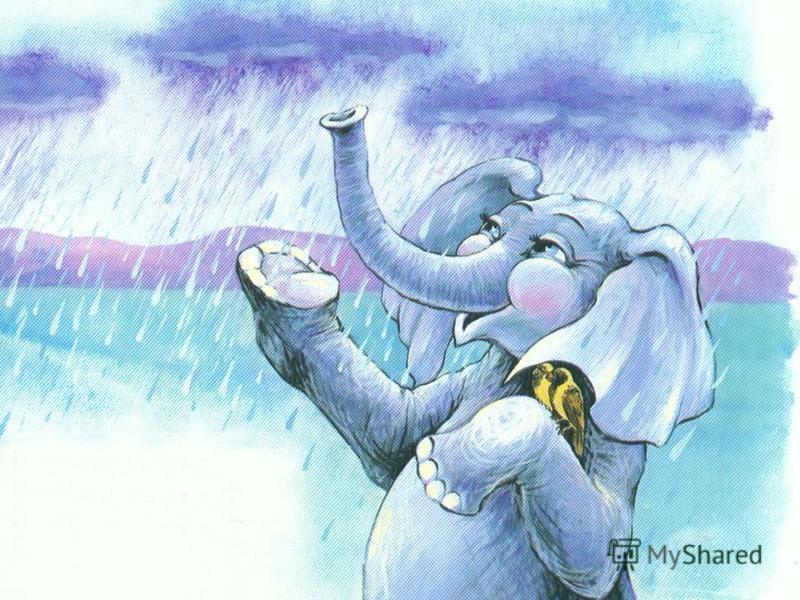 Весёлый слонёнок Не злился напрасно, И если шёл дождь, Говорил он: «Прекрасно!»