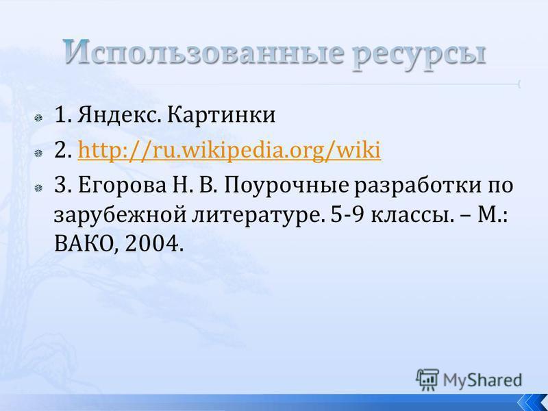 1. Яндекс. Картинки 2. http://ru.wikipedia.org/wikihttp://ru.wikipedia.org/wiki 3. Егорова Н. В. Поурочные разработки по зарубежной литературе. 5-9 классы. – М.: ВАКО, 2004.
