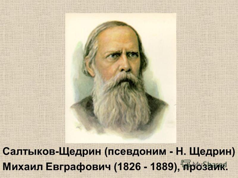 Салтыков-Щедрин (псевдоним - Н. Щедрин) Михаил Евграфович (1826 - 1889), прозаик.