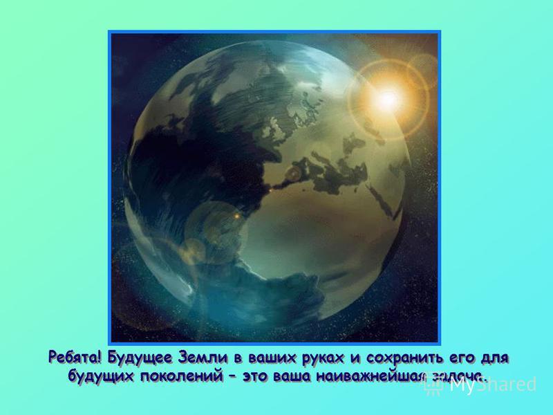 Ребята! Будущее Земли в ваших руках и сохранить его для будущих поколений – это ваша наиважнейшая задача.