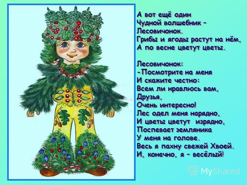 А вот ещё один Чудной волшебник – Лесовичонок. Грибы и ягоды растут на нём, А по весне цветут цветы. Лесовичонок: -Посмотрите на меня И скажите честно: Всем ли нравлюсь вам, Друзья, Очень интересно! Лес одел меня нарядно, И цветы цветут изрядно, Посп