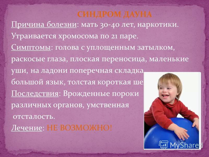 Причина болезни: мать 30-40 лет, наркотики. Утраивается хромосома по 21 паре. Симптомы: голова с уплощенным затылком, раскосые глаза, плоская переносица, маленькие уши, на ладони поперечная складка, большой язык, толстая короткая шея. Последствия: Вр