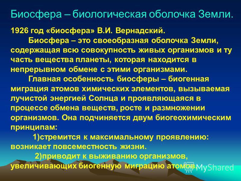Биосфера – биологическая оболочка Земли. 1926 год «биосфера» В.И. Вернадский. Биосфера – это своеобразная оболочка Земли, содержащая всю совокупность живых организмов и ту часть вещества планеты, которая находится в непрерывном обмене с этими организ