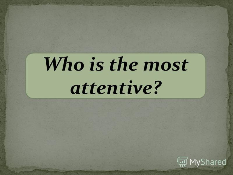 Who is the most attentive?