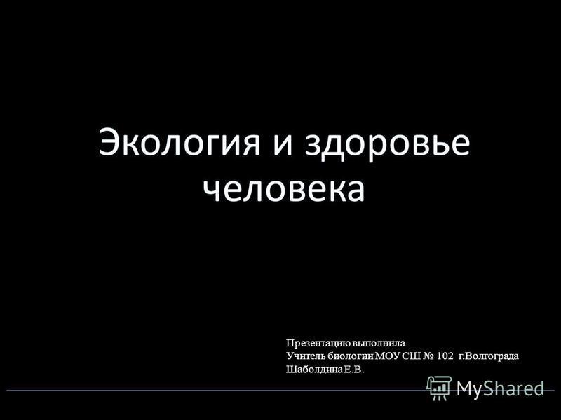 Презентацию выполнила Учитель биологии МОУ СШ 102 г.Волгограда Шаболдина Е.В.