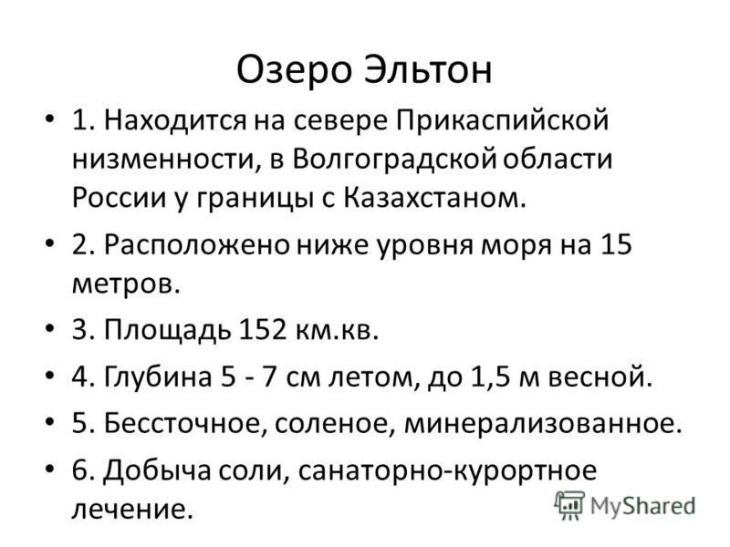 Озеро Эльтон 1. Находится на севере Прикаспийской низменности, в Волгоградской области России у границы с Казахстаном. 2. Расположено ниже уровня моря на 15 метров. 3. Площадь 152 км.кв. 4. Глубина 5 - 7 см летом, до 1,5 м весной. 5. Бессточное, соле